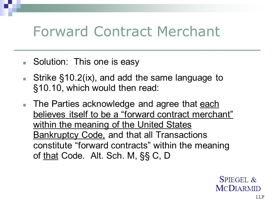 S PIEGEL & M C D IARMID LLP Forward Contract Merchant Solution: This one is easy Strike §10.2(ix), and add the same language to §10.10, which would then read: The Parties acknowledge and agree that each believes itself to be a forward contract merchant within the meaning of the United States Bankruptcy Code, and that all Transactions constitute forward contracts within the meaning of that Code.