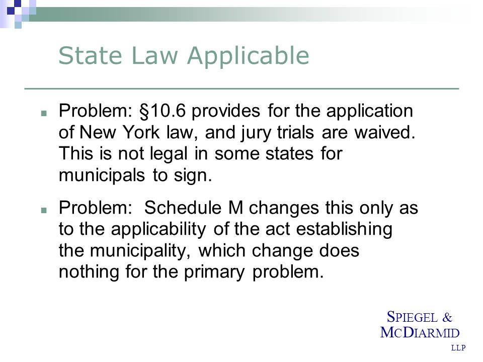 S PIEGEL & M C D IARMID LLP State Law Applicable Problem: §10.6 provides for the application of New York law, and jury trials are waived.