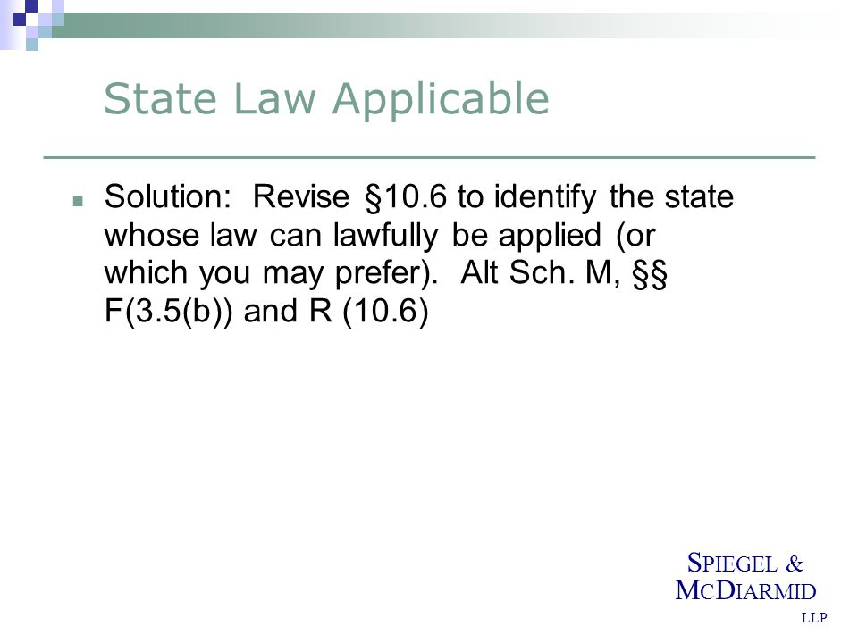 S PIEGEL & M C D IARMID LLP State Law Applicable Solution: Revise §10.6 to identify the state whose law can lawfully be applied (or which you may prefer).