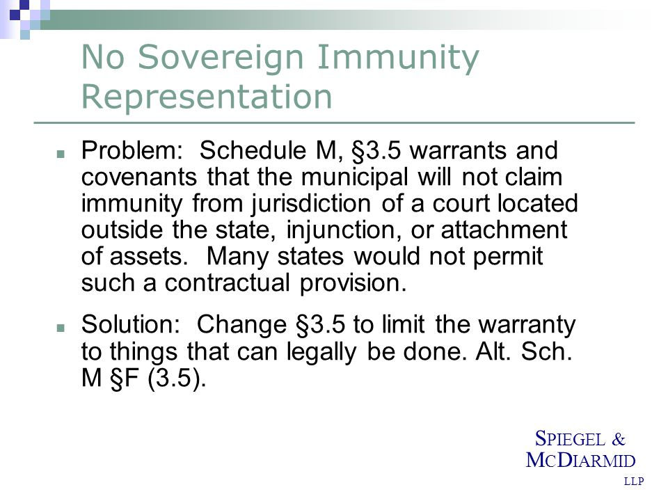 S PIEGEL & M C D IARMID LLP No Sovereign Immunity Representation Problem: Schedule M, §3.5 warrants and covenants that the municipal will not claim im