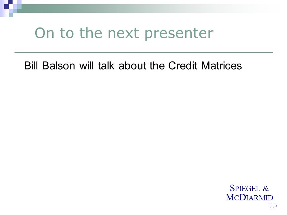 S PIEGEL & M C D IARMID LLP On to the next presenter Bill Balson will talk about the Credit Matrices
