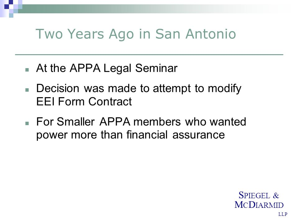 S PIEGEL & M C D IARMID LLP Two Years Ago in San Antonio At the APPA Legal Seminar Decision was made to attempt to modify EEI Form Contract For Smaller APPA members who wanted power more than financial assurance