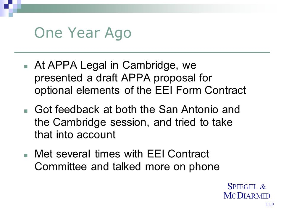 S PIEGEL & M C D IARMID LLP One Year Ago At APPA Legal in Cambridge, we presented a draft APPA proposal for optional elements of the EEI Form Contract Got feedback at both the San Antonio and the Cambridge session, and tried to take that into account Met several times with EEI Contract Committee and talked more on phone