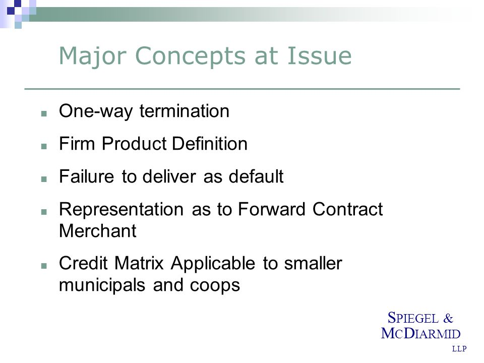 S PIEGEL & M C D IARMID LLP Major Concepts at Issue One-way termination Firm Product Definition Failure to deliver as default Representation as to Forward Contract Merchant Credit Matrix Applicable to smaller municipals and coops