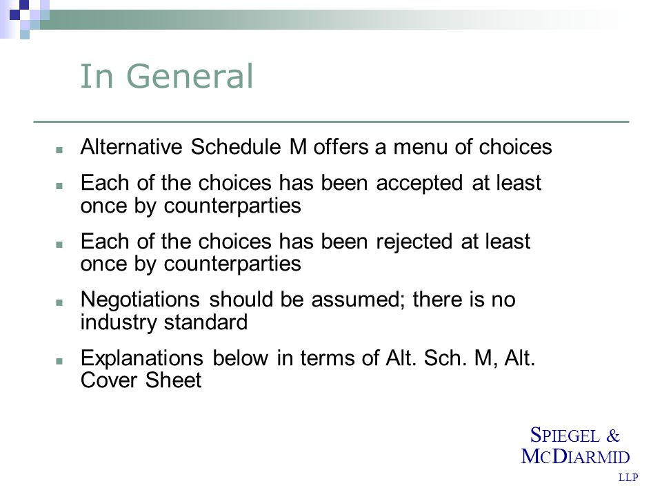 S PIEGEL & M C D IARMID LLP In General Alternative Schedule M offers a menu of choices Each of the choices has been accepted at least once by counterparties Each of the choices has been rejected at least once by counterparties Negotiations should be assumed; there is no industry standard Explanations below in terms of Alt.