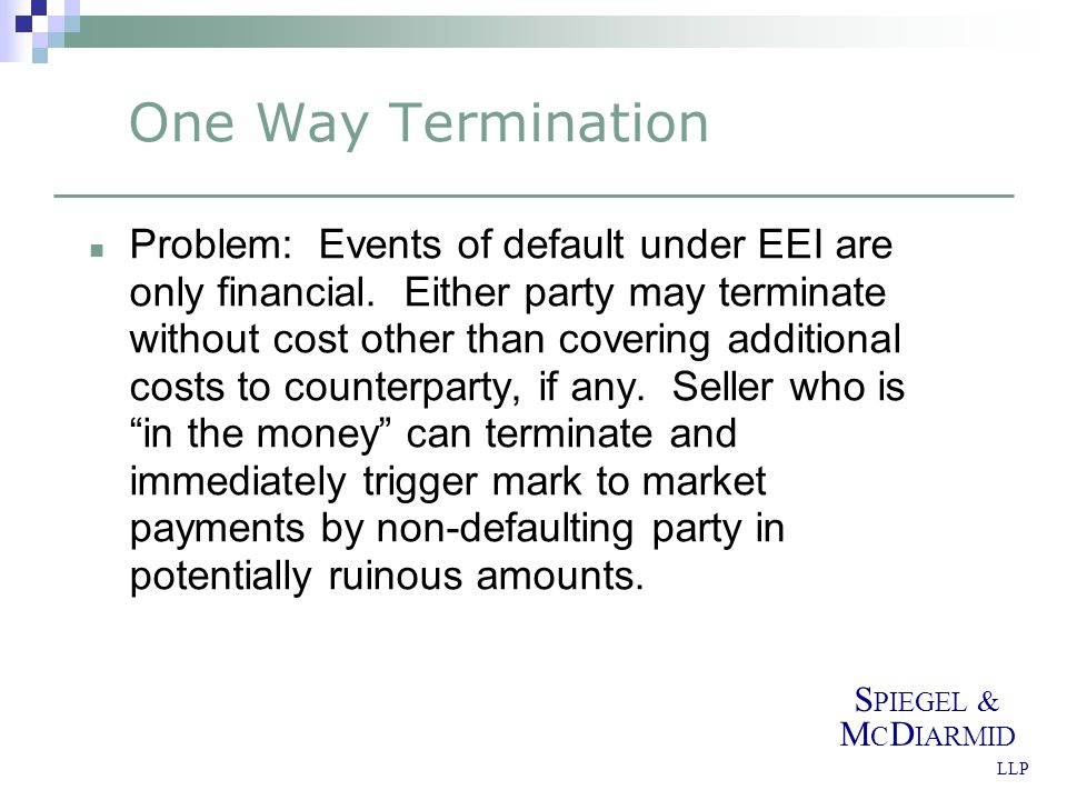S PIEGEL & M C D IARMID LLP One Way Termination Solution: Agree that no payment to defaulting party Can be tied to failure to deliver or receive (see next point) or in general See Alt.
