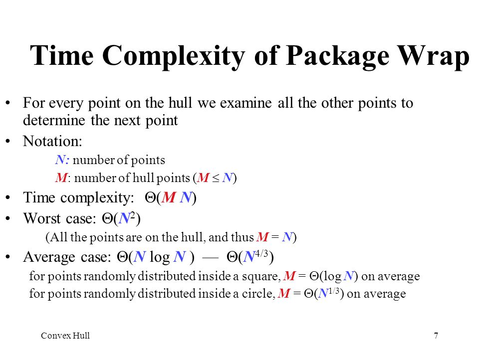 Convex Hull7 Time Complexity of Package Wrap For every point on the hull we examine all the other points to determine the next point Notation: N: numb