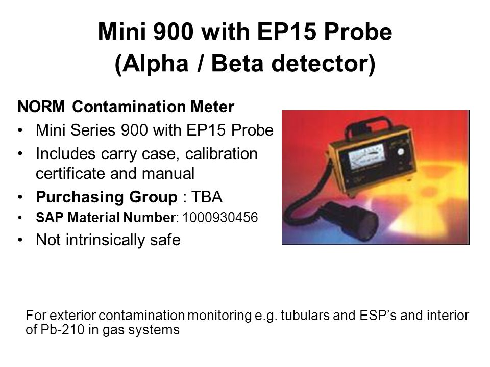 Mini 900 with EP15 Probe (Alpha / Beta detector) NORM Contamination Meter Mini Series 900 with EP15 Probe Includes carry case, calibration certificate