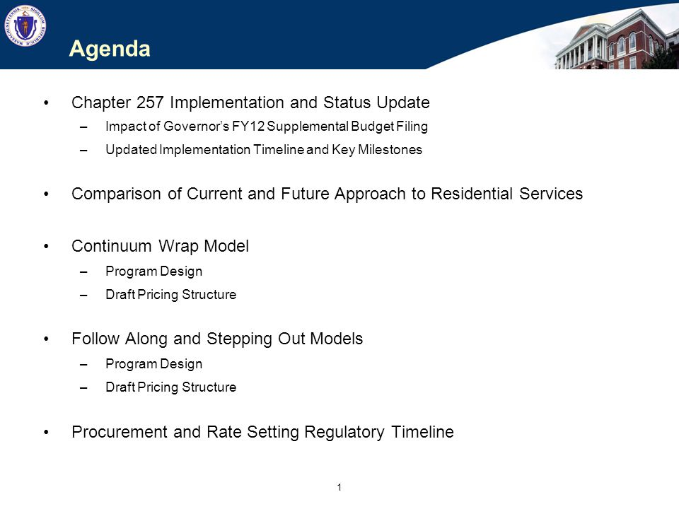 1 Agenda Chapter 257 Implementation and Status Update –Impact of Governor's FY12 Supplemental Budget Filing –Updated Implementation Timeline and Key Milestones Comparison of Current and Future Approach to Residential Services Continuum Wrap Model –Program Design –Draft Pricing Structure Follow Along and Stepping Out Models –Program Design –Draft Pricing Structure Procurement and Rate Setting Regulatory Timeline