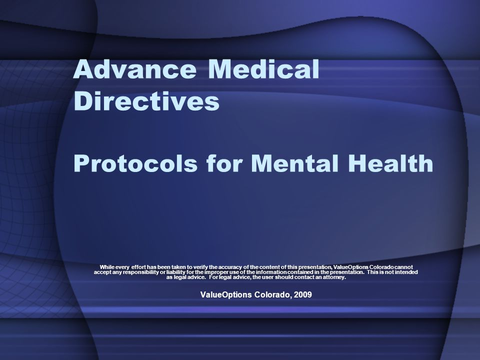 Advance Medical Directives Protocols for Mental Health While every effort has been taken to verify the accuracy of the content of this presentation, ValueOptions Colorado cannot accept any responsibility or liability for the improper use of the information contained in the presentation.