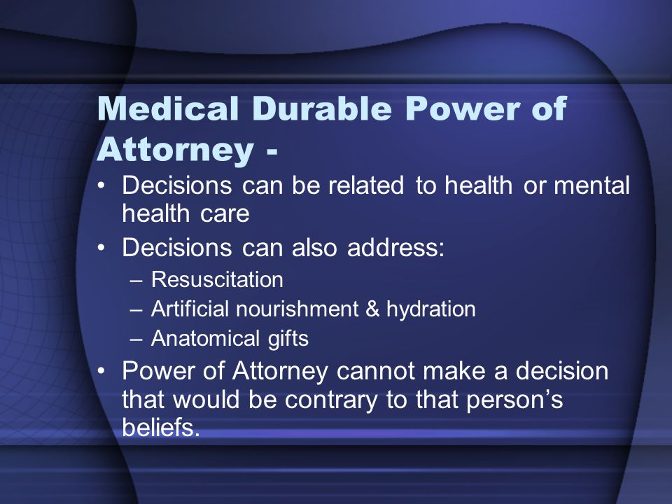 Medical Durable Power of Attorney - Decisions can be related to health or mental health care Decisions can also address: –Resuscitation –Artificial nourishment & hydration –Anatomical gifts Power of Attorney cannot make a decision that would be contrary to that person's beliefs.
