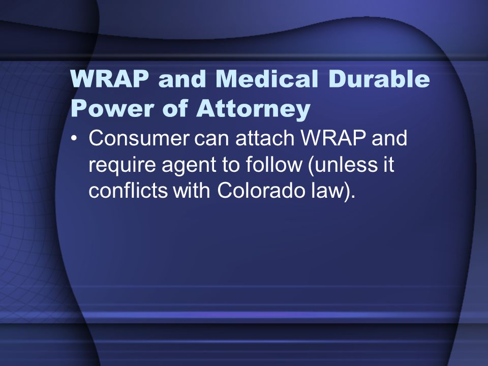 WRAP and Medical Durable Power of Attorney Consumer can attach WRAP and require agent to follow (unless it conflicts with Colorado law).