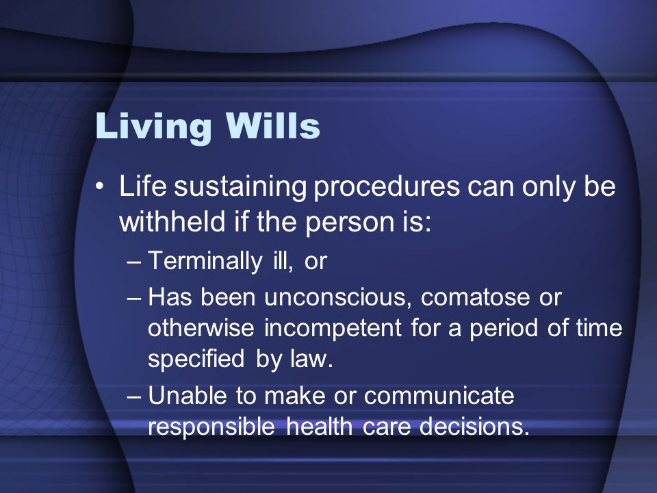 Living Wills Life sustaining procedures can only be withheld if the person is: –Terminally ill, or –Has been unconscious, comatose or otherwise incomp
