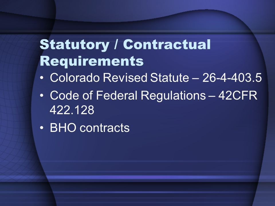 Statutory / Contractual Requirements Colorado Revised Statute – 26-4-403.5 Code of Federal Regulations – 42CFR 422.128 BHO contracts