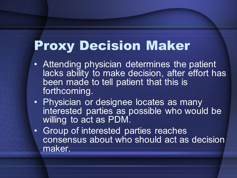 Proxy Decision Maker Attending physician determines the patient lacks ability to make decision, after effort has been made to tell patient that this i