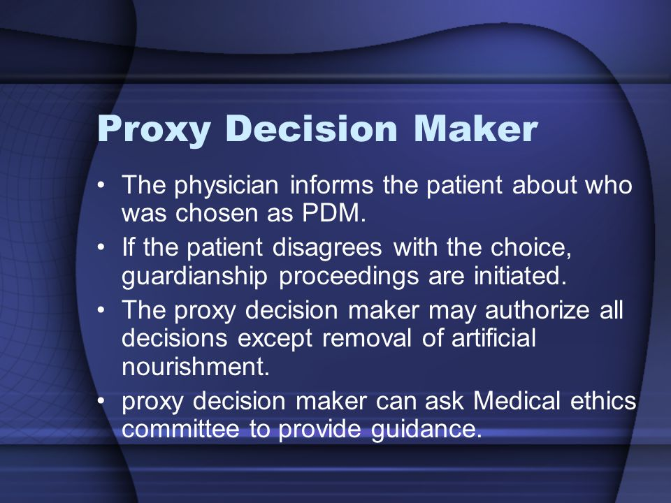 Proxy Decision Maker The physician informs the patient about who was chosen as PDM. If the patient disagrees with the choice, guardianship proceedings