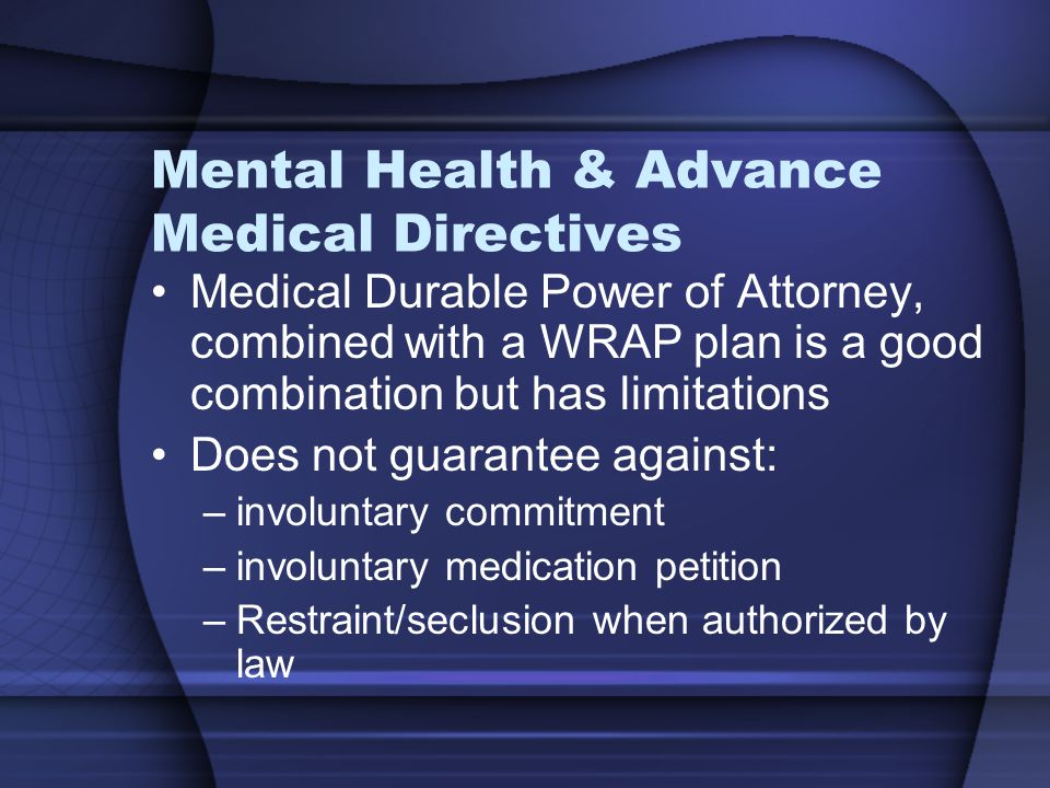 Mental Health & Advance Medical Directives Medical Durable Power of Attorney, combined with a WRAP plan is a good combination but has limitations Does