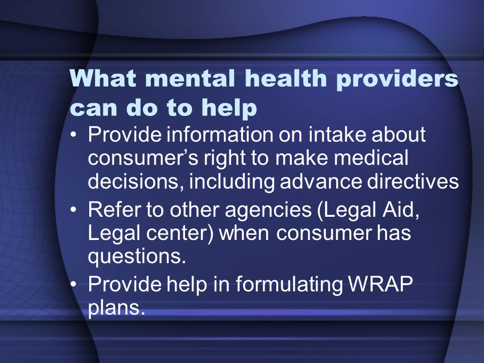 What mental health providers can do to help Provide information on intake about consumer's right to make medical decisions, including advance directiv