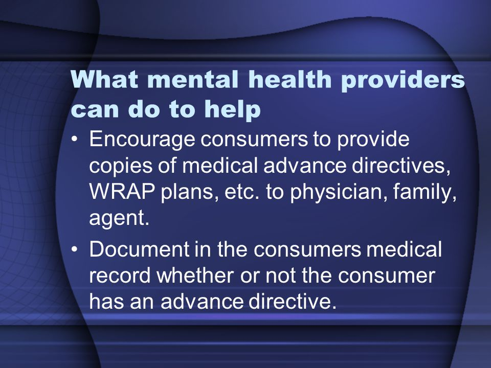 What mental health providers can do to help Encourage consumers to provide copies of medical advance directives, WRAP plans, etc. to physician, family