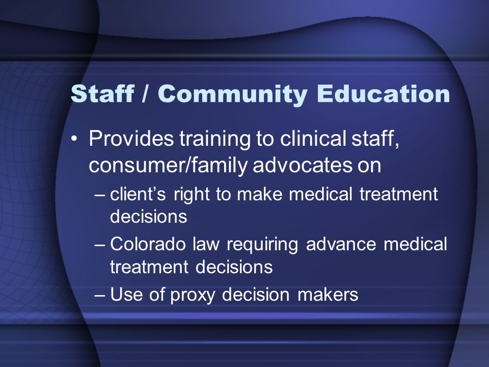 Staff / Community Education Provides training to clinical staff, consumer/family advocates on –client's right to make medical treatment decisions –Colorado law requiring advance medical treatment decisions –Use of proxy decision makers