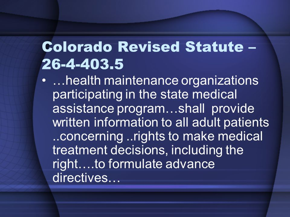 Colorado Revised Statute – 26-4-403.5 …health maintenance organizations participating in the state medical assistance program…shall provide written information to all adult patients..concerning..rights to make medical treatment decisions, including the right….to formulate advance directives…