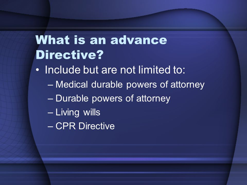 What is an advance Directive? Include but are not limited to: –Medical durable powers of attorney –Durable powers of attorney –Living wills –CPR Direc
