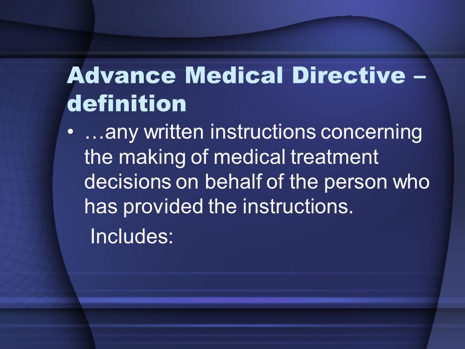 Advance Medical Directive – definition …any written instructions concerning the making of medical treatment decisions on behalf of the person who has provided the instructions.