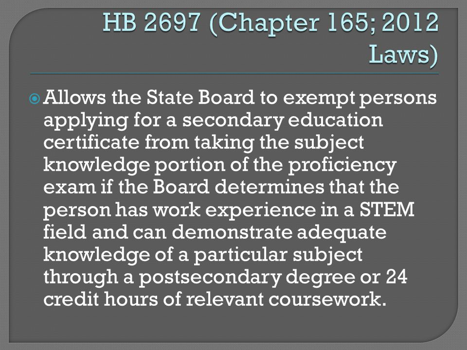  Allows the State Board to exempt persons applying for a secondary education certificate from taking the subject knowledge portion of the proficiency exam if the Board determines that the person has work experience in a STEM field and can demonstrate adequate knowledge of a particular subject through a postsecondary degree or 24 credit hours of relevant coursework.
