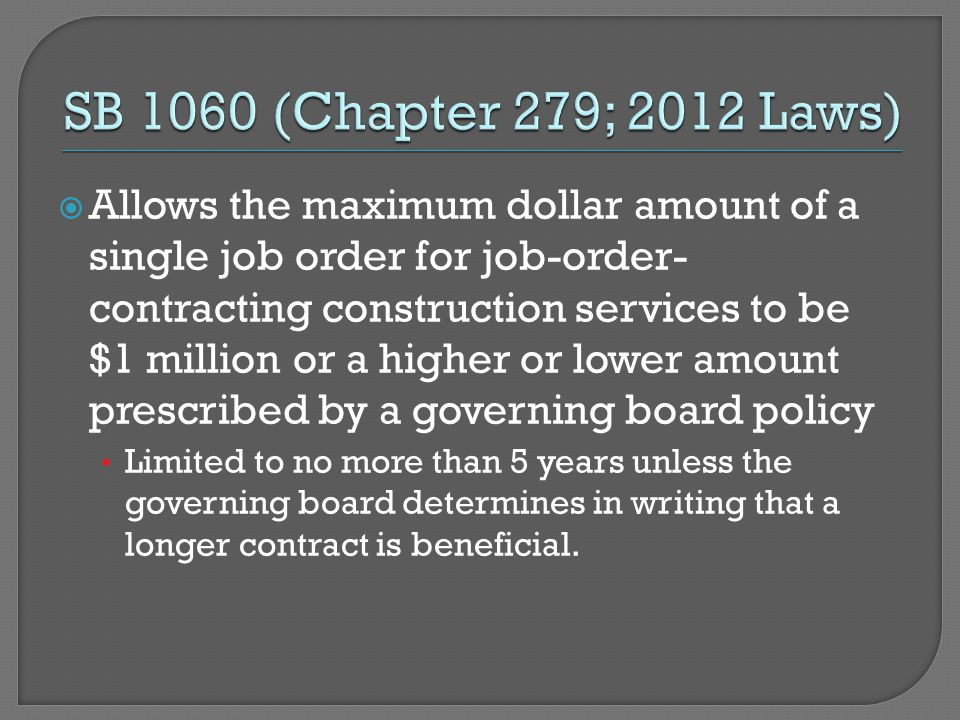  Allows the maximum dollar amount of a single job order for job-order- contracting construction services to be $1 million or a higher or lower amount prescribed by a governing board policy Limited to no more than 5 years unless the governing board determines in writing that a longer contract is beneficial.