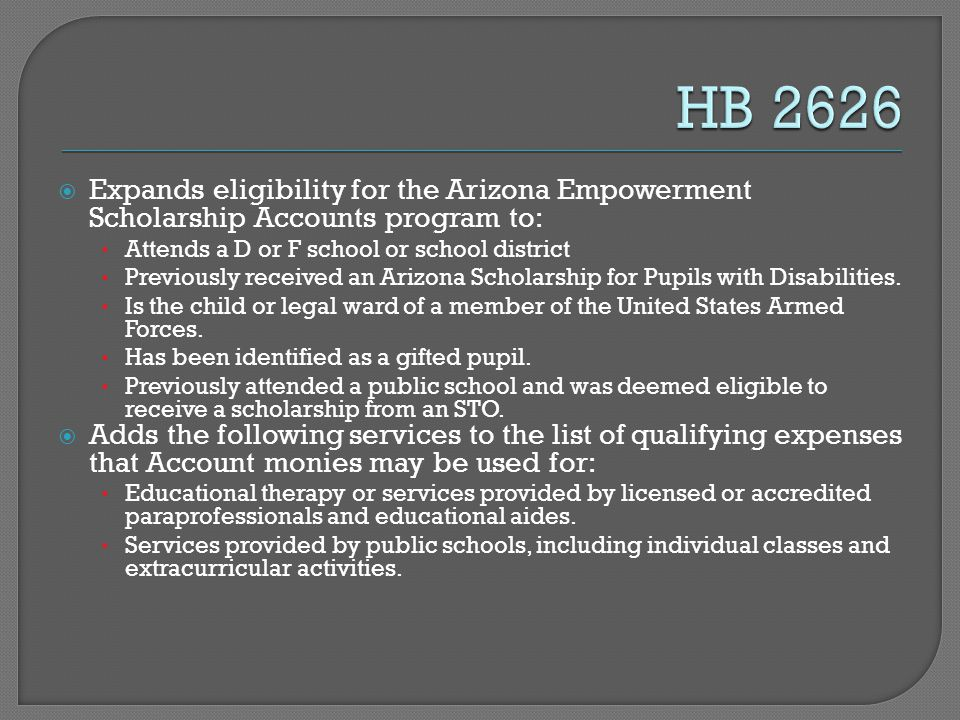  Expands eligibility for the Arizona Empowerment Scholarship Accounts program to: Attends a D or F school or school district Previously received an Arizona Scholarship for Pupils with Disabilities.