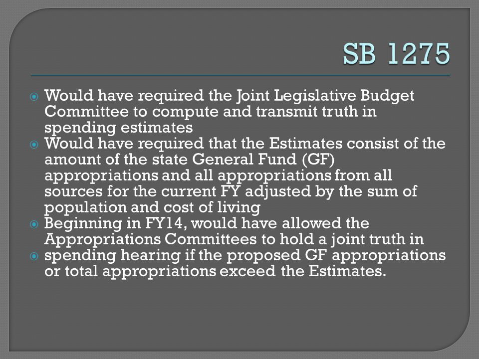  Would have required the Joint Legislative Budget Committee to compute and transmit truth in spending estimates  Would have required that the Estimates consist of the amount of the state General Fund (GF) appropriations and all appropriations from all sources for the current FY adjusted by the sum of population and cost of living  Beginning in FY14, would have allowed the Appropriations Committees to hold a joint truth in  spending hearing if the proposed GF appropriations or total appropriations exceed the Estimates.