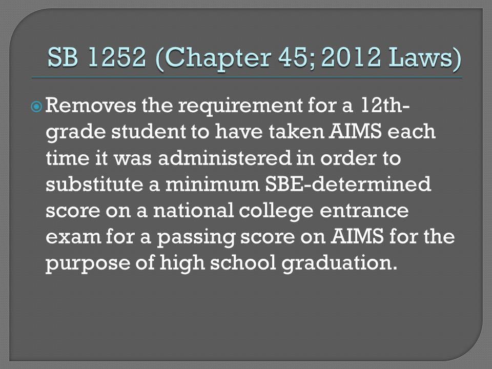  Removes the requirement for a 12th- grade student to have taken AIMS each time it was administered in order to substitute a minimum SBE-determined score on a national college entrance exam for a passing score on AIMS for the purpose of high school graduation.
