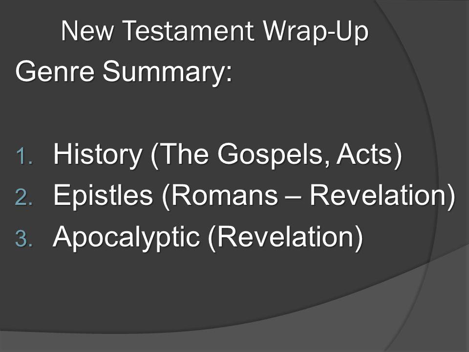 New Testament Wrap-Up Genre Summary: 1. History (The Gospels, Acts) 2. Epistles (Romans – Revelation) 3. Apocalyptic (Revelation)