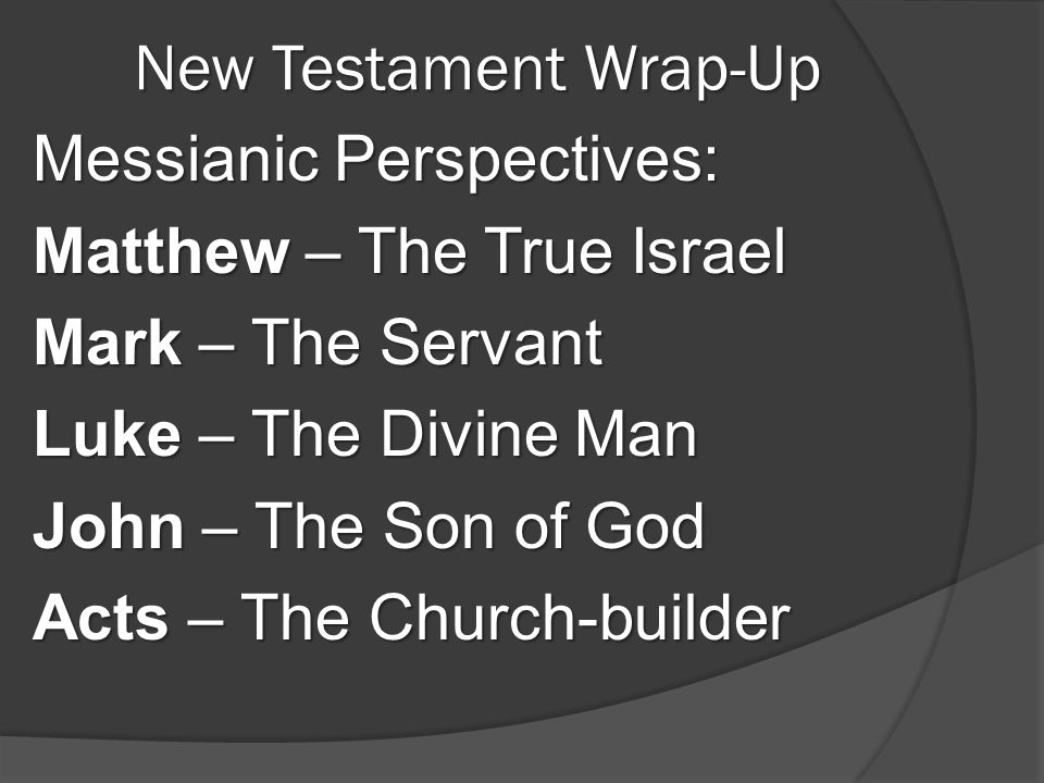 New Testament Wrap-Up Messianic Perspectives: Matthew – The True Israel Mark – The Servant Luke – The Divine Man John – The Son of God Acts – The Chur