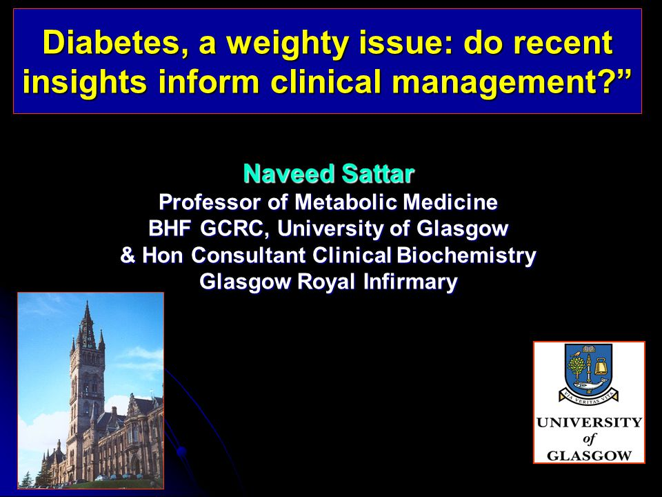 Diabetes, a weighty issue: do recent insights inform clinical management Naveed Sattar Professor of Metabolic Medicine BHF GCRC, University of Glasgow & Hon Consultant Clinical Biochemistry Glasgow Royal Infirmary