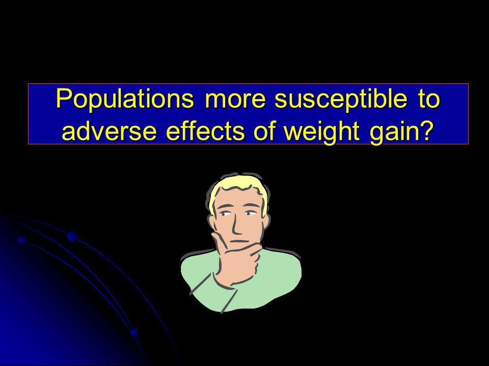 Populations more susceptible to adverse effects of weight gain