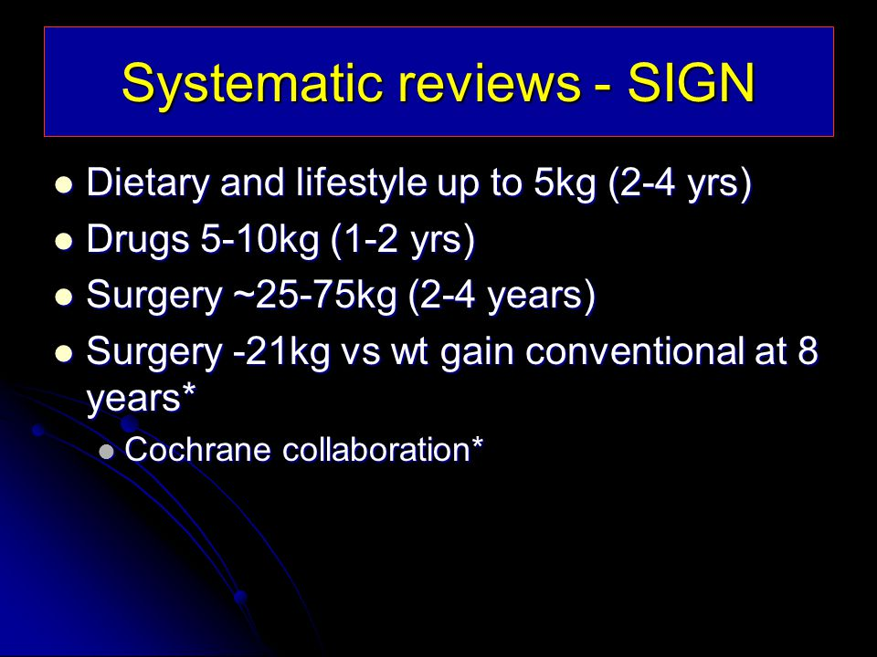 Systematic reviews - SIGN Dietary and lifestyle up to 5kg (2-4 yrs) Dietary and lifestyle up to 5kg (2-4 yrs) Drugs 5-10kg (1-2 yrs) Drugs 5-10kg (1-2 yrs) Surgery ~25-75kg (2-4 years) Surgery ~25-75kg (2-4 years) Surgery -21kg vs wt gain conventional at 8 years* Surgery -21kg vs wt gain conventional at 8 years* Cochrane collaboration* Cochrane collaboration*
