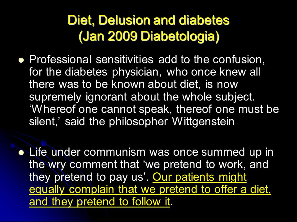 Diet, Delusion and diabetes (Jan 2009 Diabetologia) Professional sensitivities add to the confusion, for the diabetes physician, who once knew all there was to be known about diet, is now supremely ignorant about the whole subject.