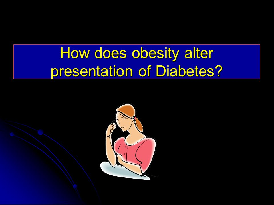 How does obesity alter presentation of Diabetes