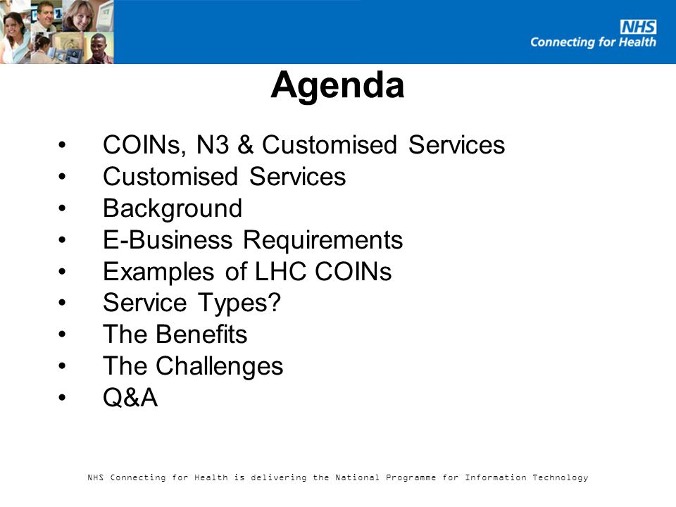 NHS Connecting for Health is delivering the National Programme for Information Technology Agenda COINs, N3 & Customised Services Customised Services Background E-Business Requirements Examples of LHC COINs Service Types.