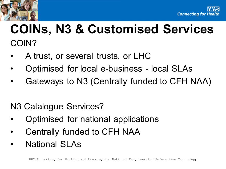 NHS Connecting for Health is delivering the National Programme for Information Technology COINs, N3 & Customised Services COIN.
