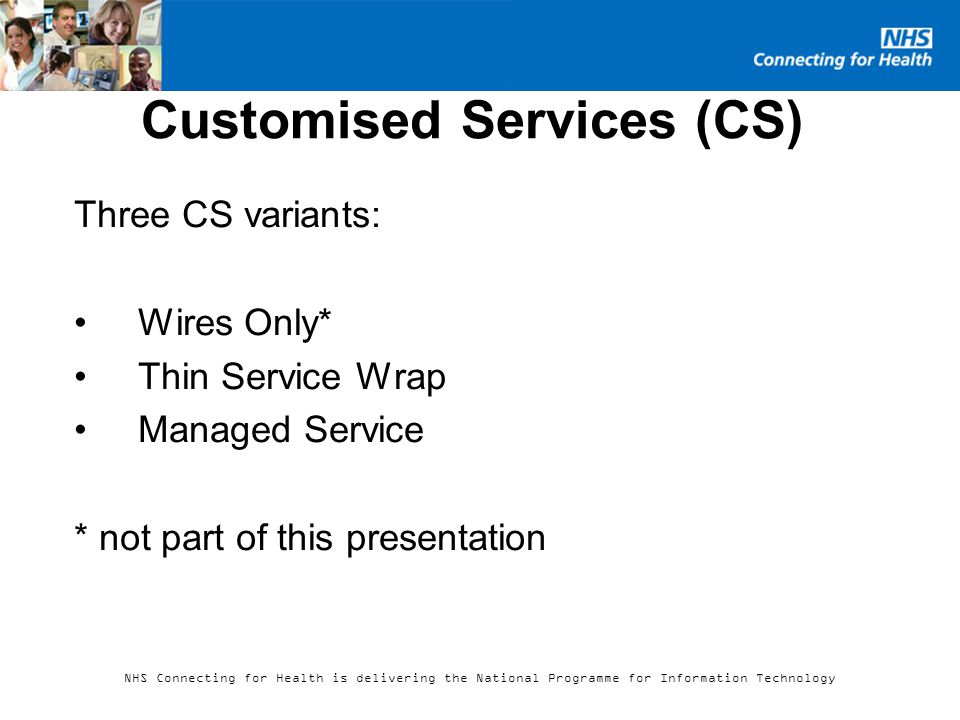 NHS Connecting for Health is delivering the National Programme for Information Technology Customised Services (CS) Three CS variants: Wires Only* Thin Service Wrap Managed Service * not part of this presentation