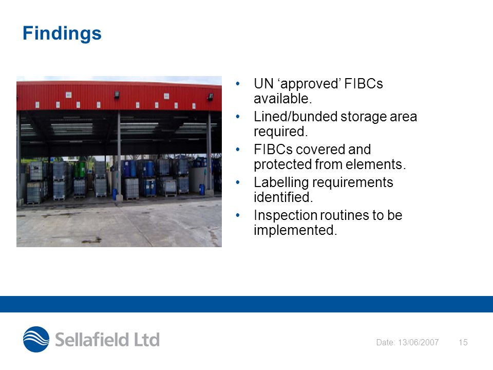 Date: 13/06/200715 Findings UN 'approved' FIBCs available. Lined/bunded storage area required. FIBCs covered and protected from elements. Labelling re