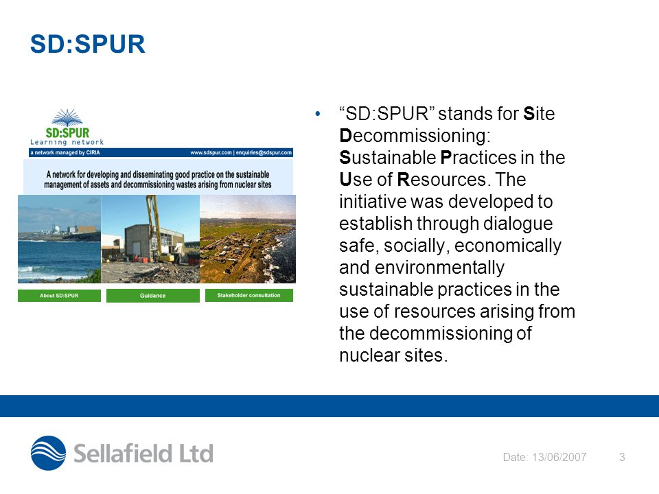 "Date: 13/06/20073 SD:SPUR ""SD:SPUR"" stands for Site Decommissioning: Sustainable Practices in the Use of Resources. The initiative was developed to es"