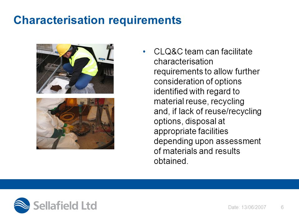 Date: 13/06/20076 Characterisation requirements CLQ&C team can facilitate characterisation requirements to allow further consideration of options iden