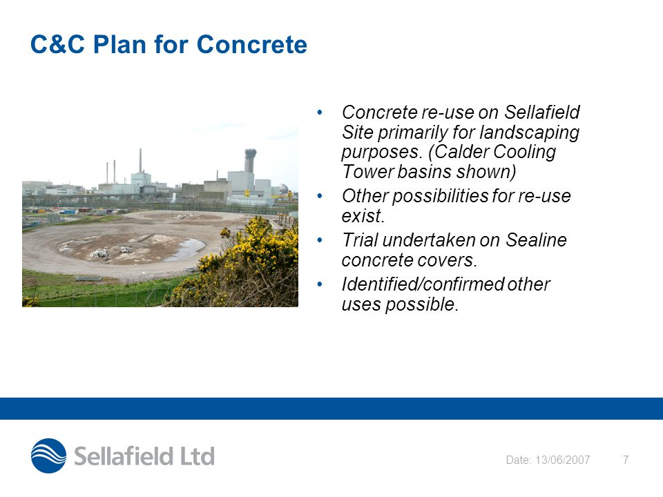 Date: 13/06/20077 C&C Plan for Concrete Concrete re-use on Sellafield Site primarily for landscaping purposes.