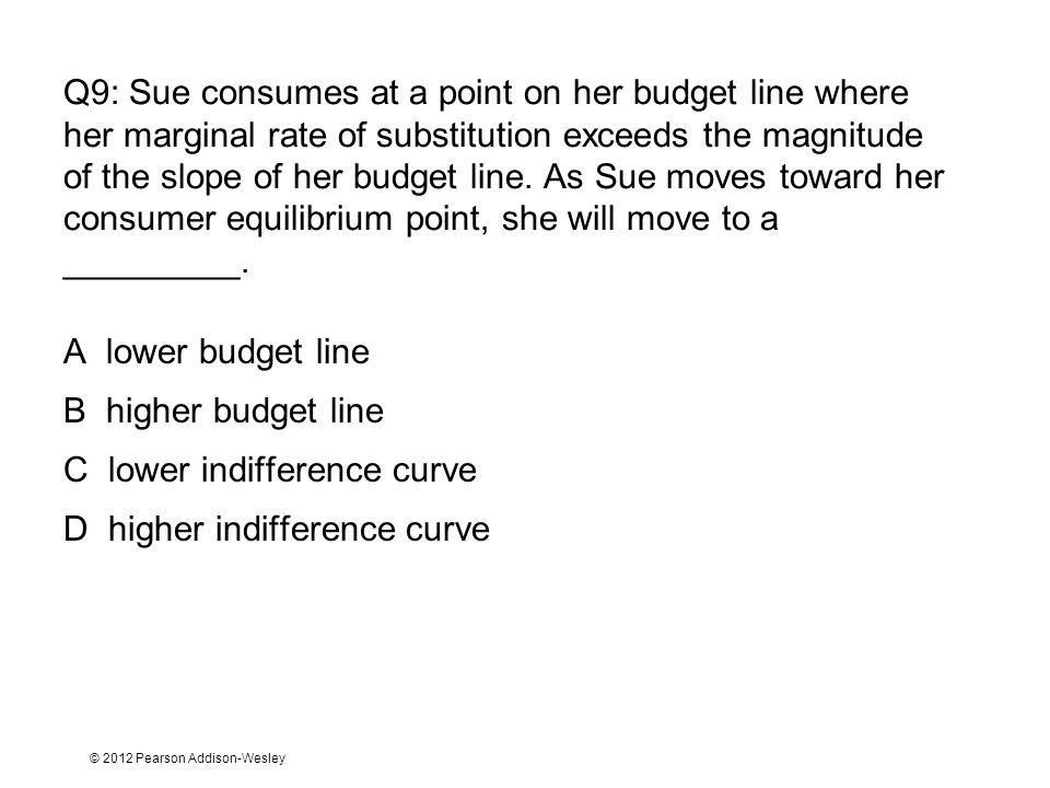 © 2012 Pearson Addison-Wesley Q9: Sue consumes at a point on her budget line where her marginal rate of substitution exceeds the magnitude of the slop