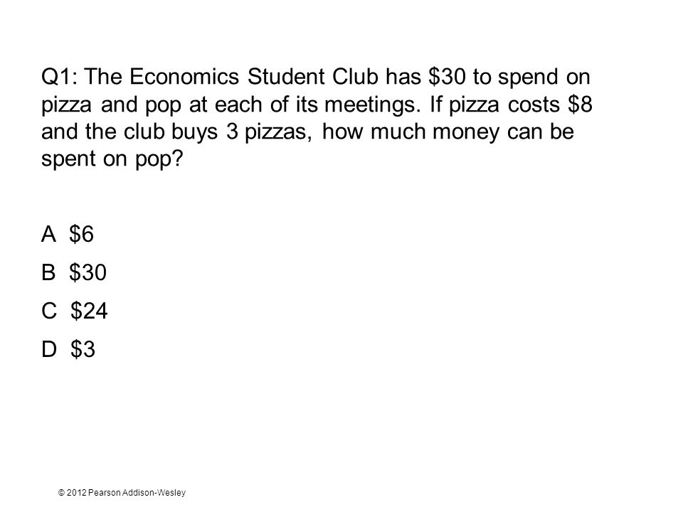 © 2012 Pearson Addison-Wesley Q2: The Economics Student Club has $30 to spend on pizza and pop at each of its meetings.
