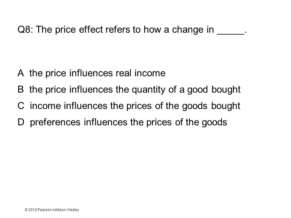 © 2012 Pearson Addison-Wesley Q8: The price effect refers to how a change in _____. A the price influences real income B the price influences the quan