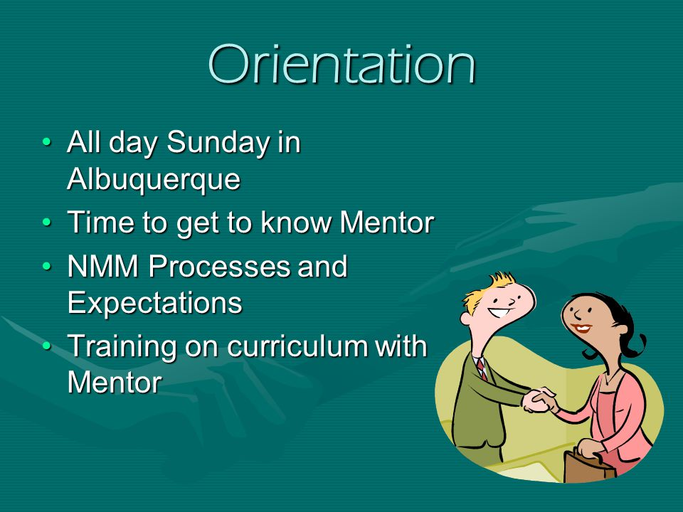 Orientation All day Sunday in AlbuquerqueAll day Sunday in Albuquerque Time to get to know MentorTime to get to know Mentor NMM Processes and ExpectationsNMM Processes and Expectations Training on curriculum with MentorTraining on curriculum with Mentor
